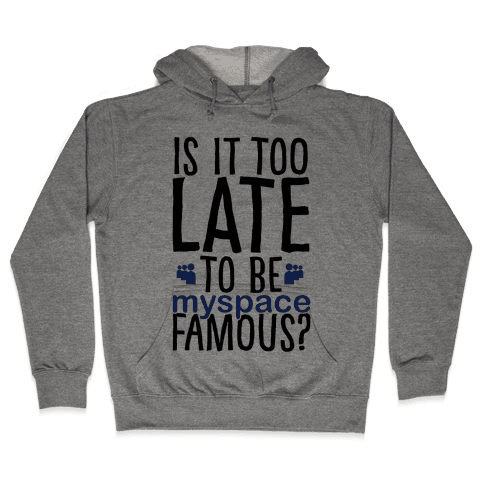 Is It Too Late To Be Myspace Famous Hooded Sweatshirt
