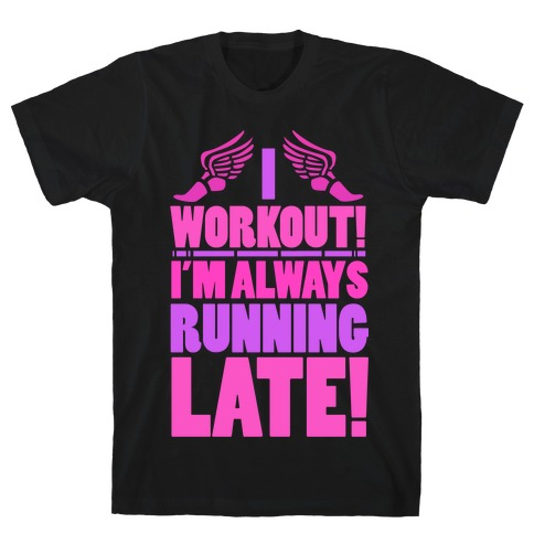 I Workout! I'm Always Running Late! T-Shirt