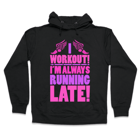 I Workout! I'm Always Running Late!  Hooded Sweatshirt