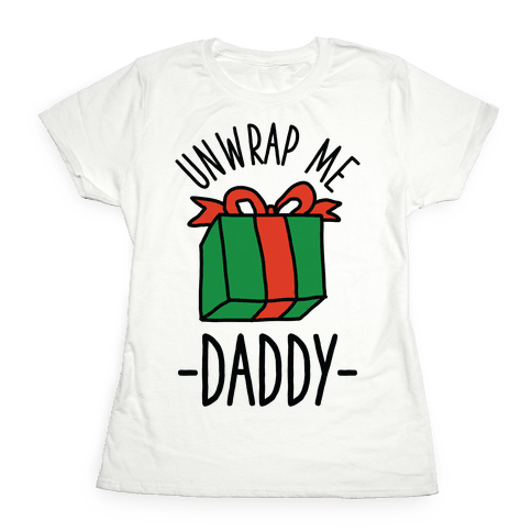 Unwrap Me Daddy Womens T-Shirt