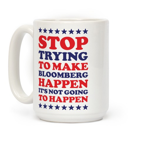 Stop Trying to Make Bloomberg Happen It's Not Going to Happen Coffee Mug