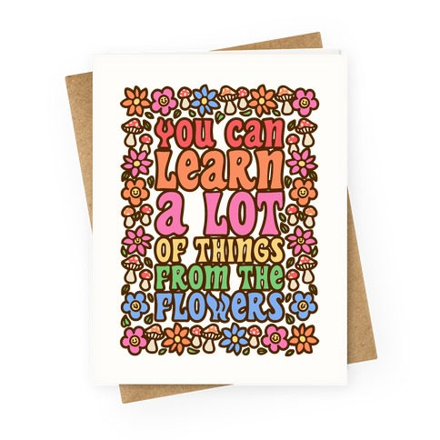 You Can Learn A lot Of Things From The Flowers Greeting Card