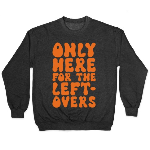 Only Here For The Leftovers Pullover