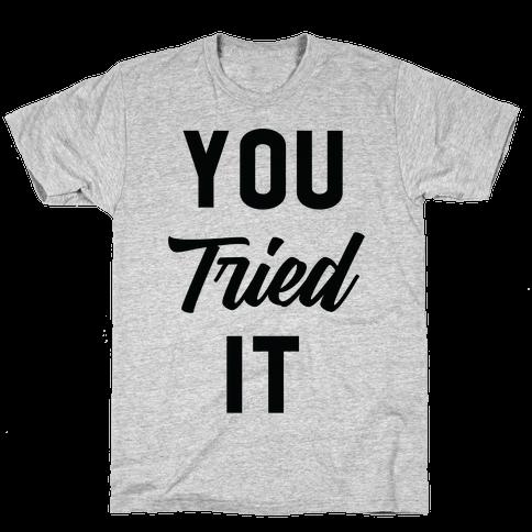 You Tried It Mens/Unisex T-Shirt