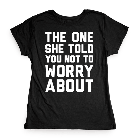 The One She Told You Not To Worry About Womens T-Shirt
