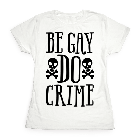 Be Gay Do Crime  Womens T-Shirt