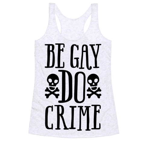Be Gay Do Crime  Racerback Tank Top
