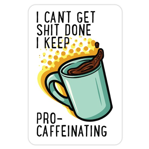 I Can't Get Shit Done I Keep Pro-Caffeinating Die Cut Sticker