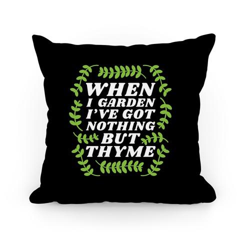 When I Garden I've Got Nothing But Thyme Pillow