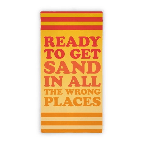 Ready To Get Sand In All The Wrong Places (Beach Towel) Beach Towel