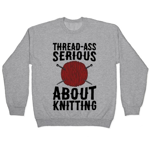 Thread-Ass Serious About Knitting Parody Pullover