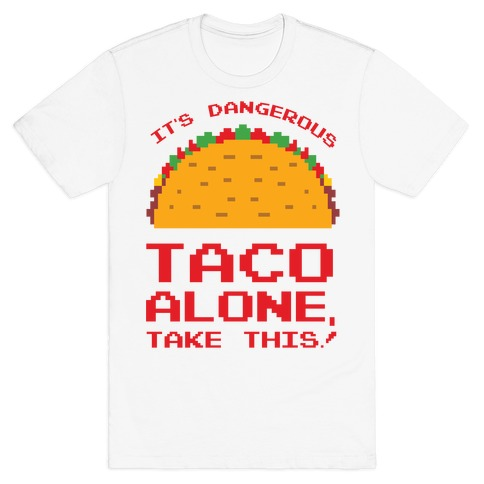 It's Dangerous Taco Alone, Take This!  T-Shirt