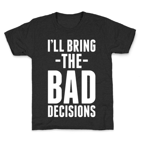 I'll Bring the Bad Decisions Kids T-Shirt
