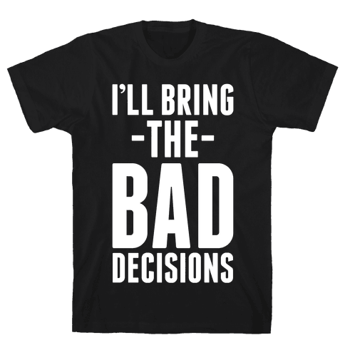 I'll Bring the Bad Decisions Mens T-Shirt