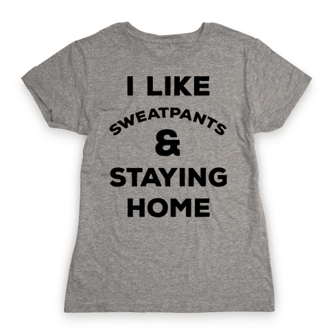 I Like Sweatpants and Staying Home Womens T-Shirt