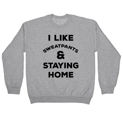 I Like Sweatpants and Staying Home Pullover