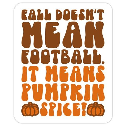Fall Doesn't Mean Football It Means Pumpkin Spice Die Cut Sticker