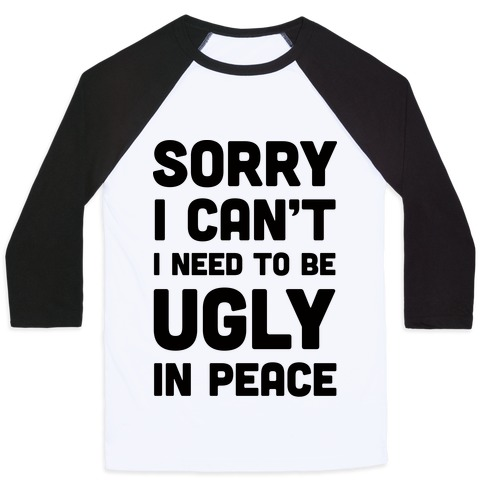 Sorry I Can't I Need To Be Ugly In Peace Baseball Tee