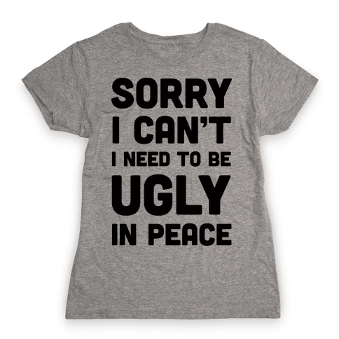 Sorry I Can't I Need To Be Ugly In Peace Womens T-Shirt