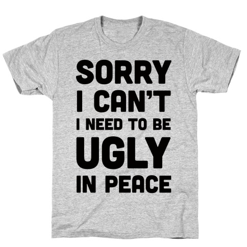 Sorry I Can't I Need To Be Ugly In Peace T-Shirt