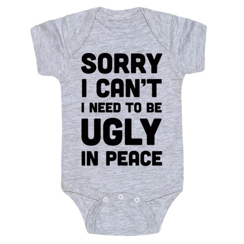 Sorry I Can't I Need To Be Ugly In Peace Baby Onesy