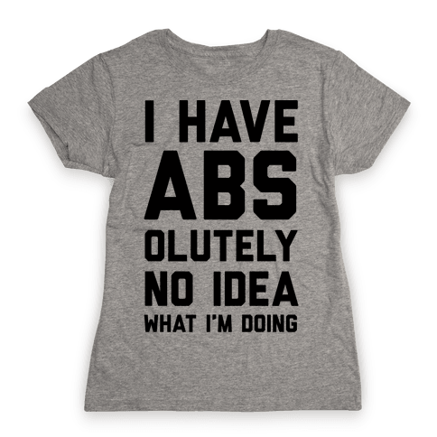 I Have Abs-olutely No Idea What I'm Doing Womens T-Shirt