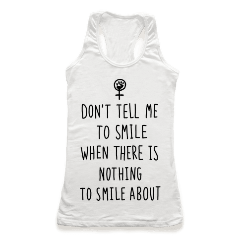Don't Tell Me To Smile When There Is Nothing To Smile About Racerback Tank Top