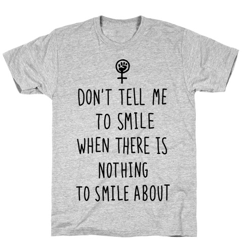 Don't Tell Me To Smile When There Is Nothing To Smile About T-Shirt