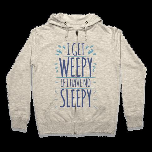 I Get Weepy If I Have No Sleepy Zip Hoodie