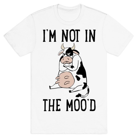 I'm Not In The Moo'd T-Shirt