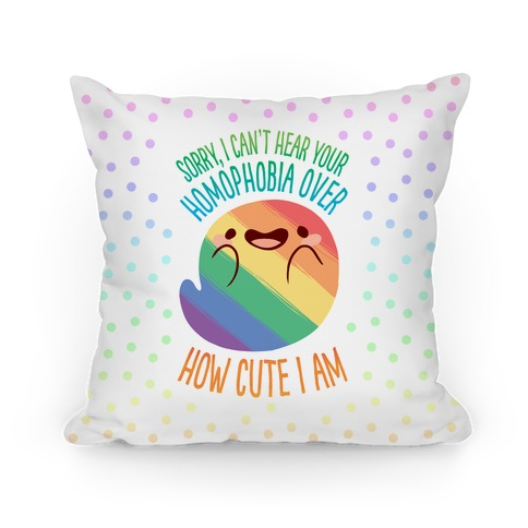 Sorry, I Can't Hear Your Homophobia Over How Cute I Am Pillow
