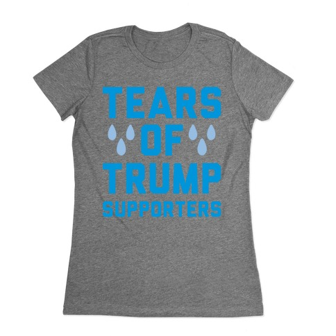 Tears Of Trump Supporters Womens T-Shirt