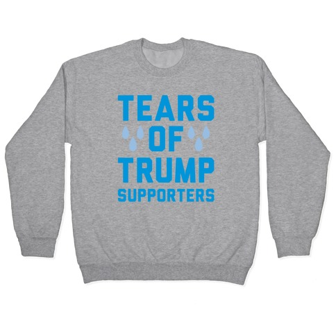 Tears Of Trump Supporters Pullover