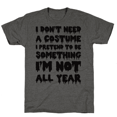 I Don't Need A Costume I Pretend To Be Someone I'm Not All Year Mens T-Shirt