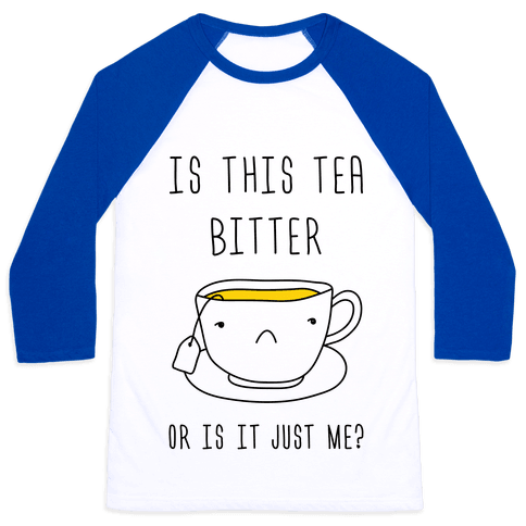 Is This Tea Bitter Or Is It Just Me? Baseball Tee