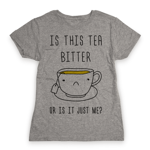 Is This Tea Bitter Or Is It Just Me? Womens T-Shirt