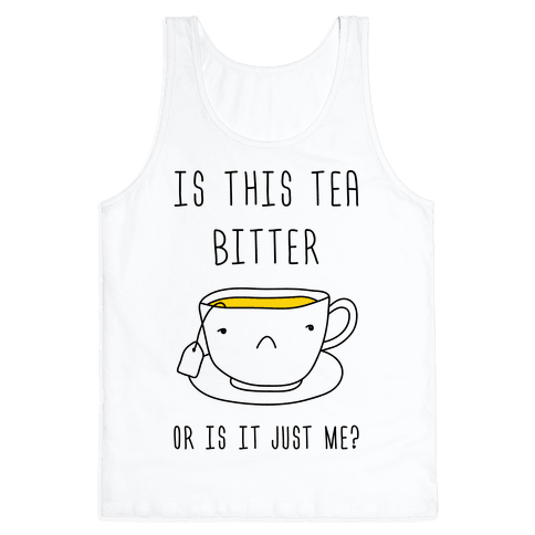 Is This Tea Bitter Or Is It Just Me? Tank Top