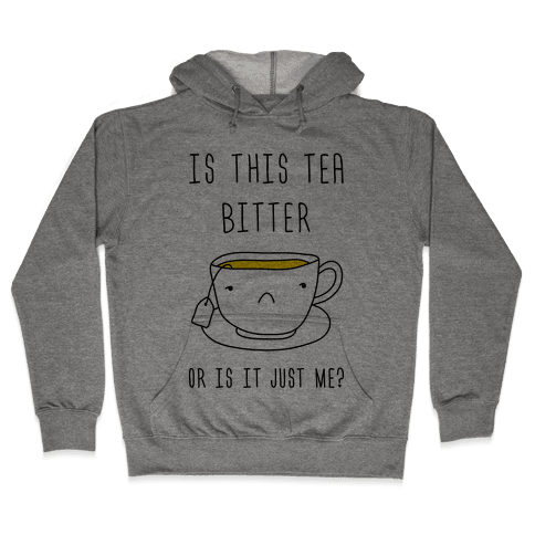 Is This Tea Bitter Or Is It Just Me? Hooded Sweatshirt