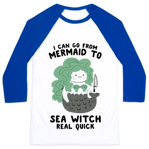 I Can Go From Mermaid To Sea Witch REAL Quick Baseball Tee