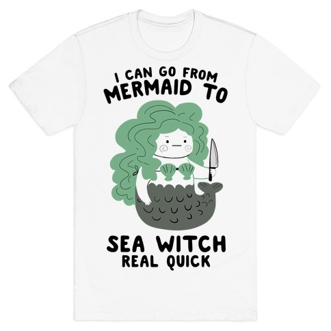 I Can Go From Mermaid To Sea Witch REAL Quick T-Shirt