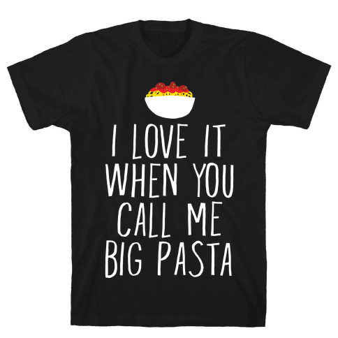 I Love It When You Call Me Big Pasta Mens/Unisex T-Shirt