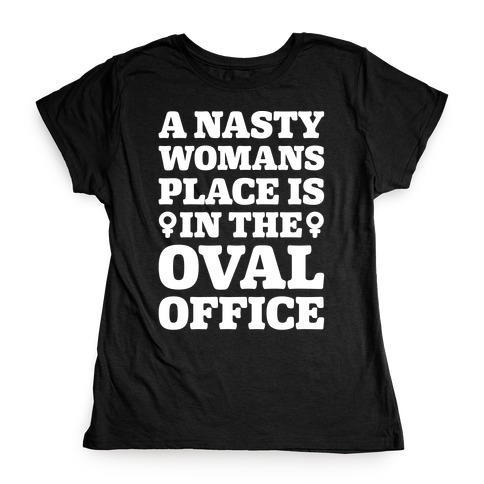 A Nasty Womans Place Is In The Oval Office White Print Womens T-Shirt