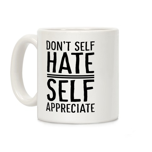 Don't Self Hate, Self Appreciate Coffee Mug