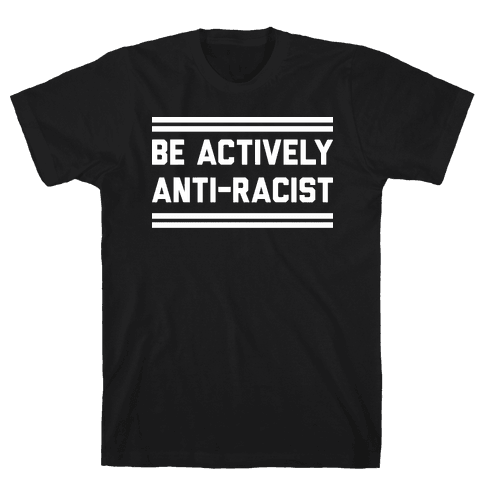 Be Actively Anti-Racist Mens/Unisex T-Shirt