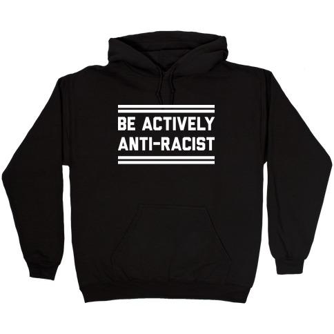 Be Actively Anti-Racist Hooded Sweatshirt