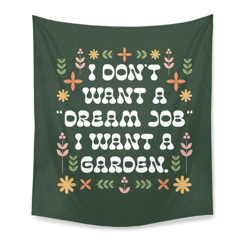"""I Don't Want A """"Dream Job"""" I Want A Garden Tapestry"""