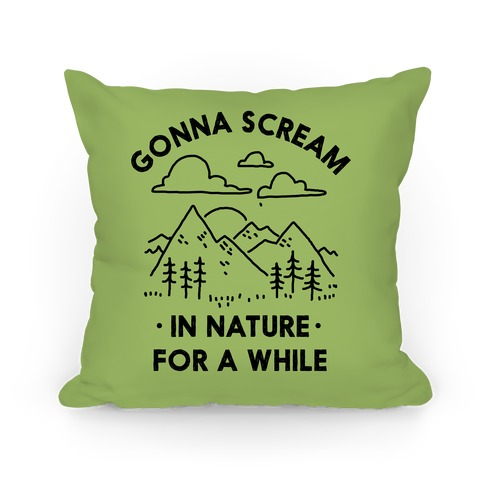 Gonna Scream in Nature For a While Pillow