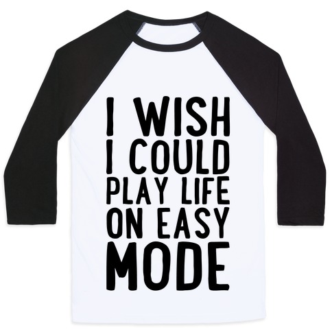 I Wish I Could Play Life On Easy Mode Baseball Tee