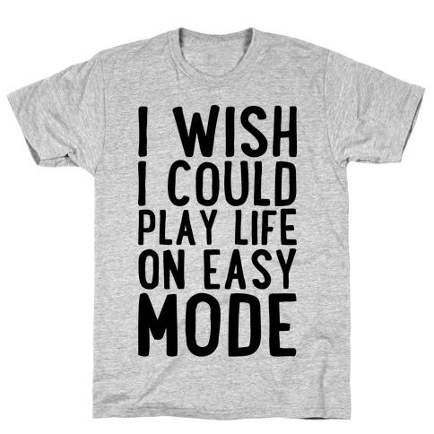 I Wish I Could Play Life On Easy Mode T-Shirt