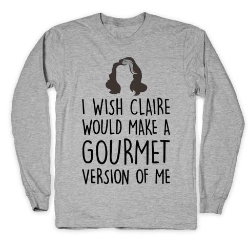 I Wish Claire Would Make A Gourmet Version of Me Parody Long Sleeve T-Shirt